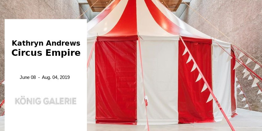 EXHIBITION // KATHRYN ANDREWS - CIRCUS EMPIRE // KONIG GALERIE // BERLIN
