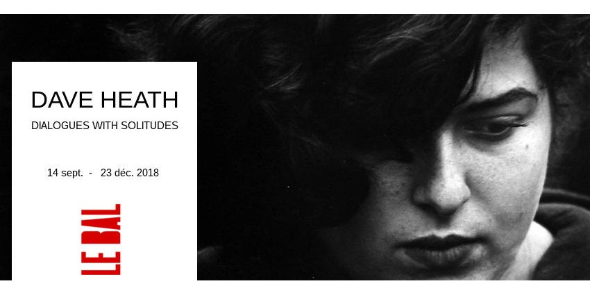 EXHIBITION // DAVE HEATH  // DIALOGUES WITH SOLITUDES // LE BAL // PARIS